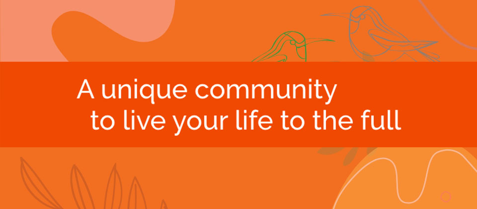 A unique community to live your life to the full